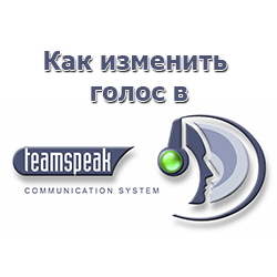 Как изменить голос в TeamSpeak 3